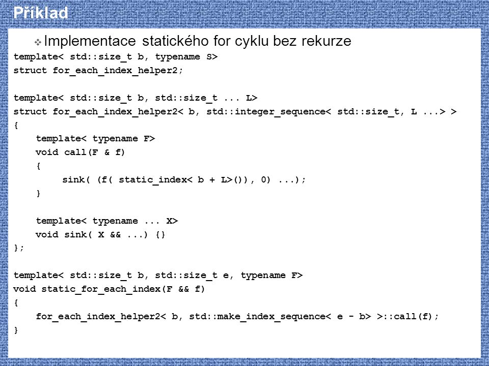 Příklad  Implementace statického for cyklu bez rekurze template struct for_each_index_helper2; template struct for_each_index_helper2 > { template vo