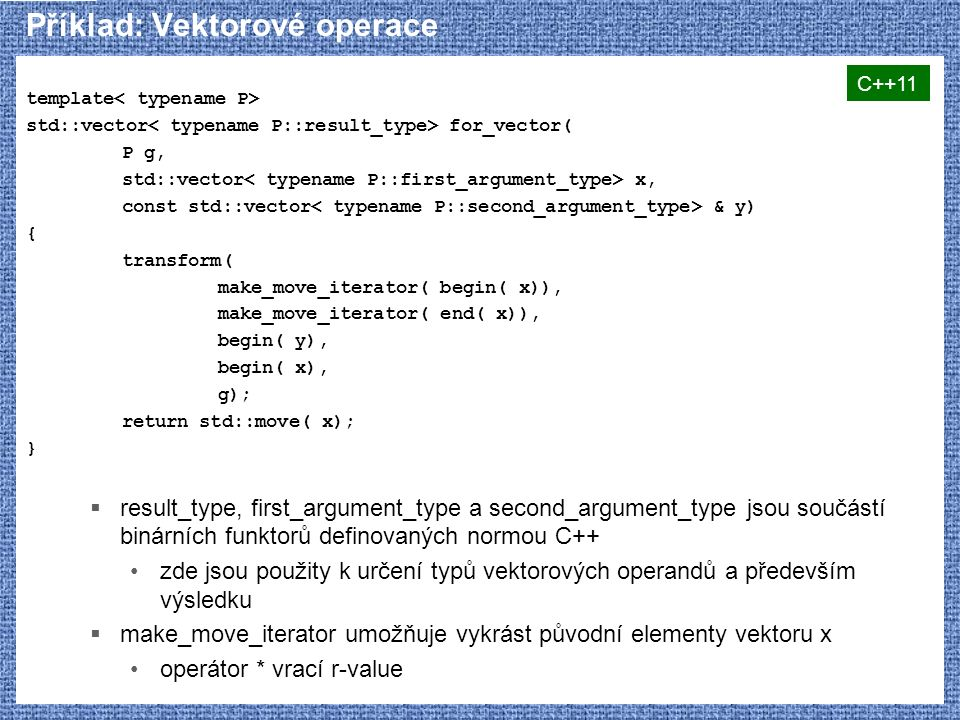 Příklad: Vektorové operace template std::vector for_vector( P g, std::vector x, const std::vector & y) { transform( make_move_iterator( begin( x)), ma
