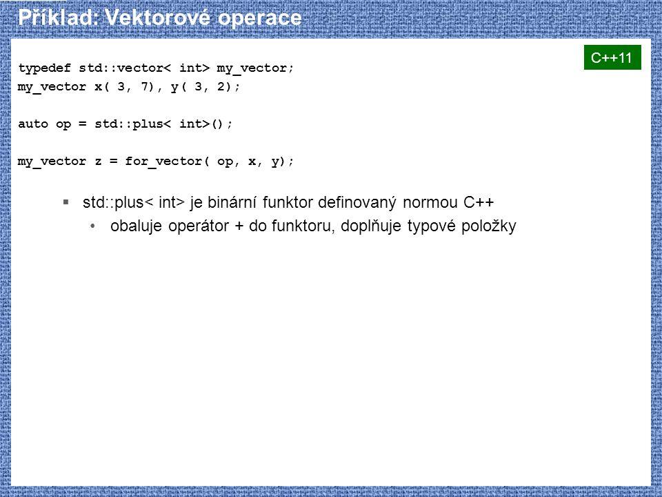 Příklad: Vektorové operace typedef std::vector my_vector; my_vector x( 3, 7), y( 3, 2); auto op = std::plus (); my_vector z = for_vector( op, x, y);  std::plus je binární funktor definovaný normou C++ obaluje operátor + do funktoru, doplňuje typové položky C++11