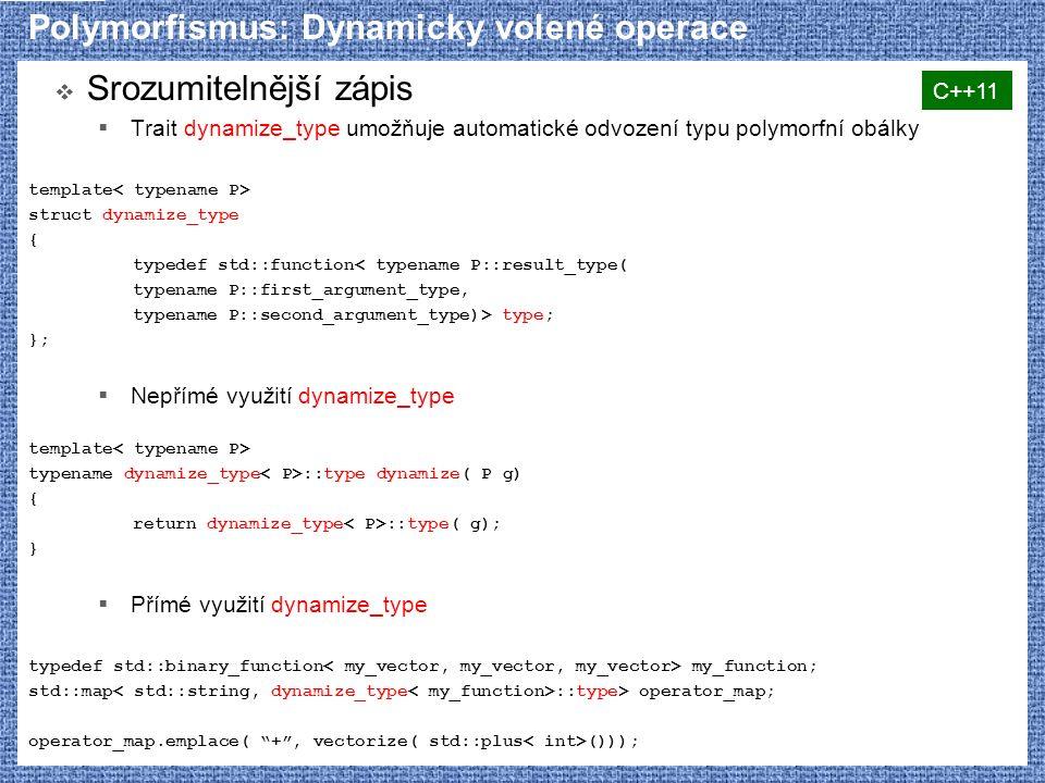 Polymorfismus: Dynamicky volené operace  Srozumitelnější zápis  Trait dynamize_type umožňuje automatické odvození typu polymorfní obálky template struct dynamize_type { typedef std::function< typename P::result_type( typename P::first_argument_type, typename P::second_argument_type)> type; };  Nepřímé využití dynamize_type template typename dynamize_type ::type dynamize( P g) { return dynamize_type ::type( g); }  Přímé využití dynamize_type typedef std::binary_function my_function; std::map ::type> operator_map; operator_map.emplace( + , vectorize( std::plus ())); C++11