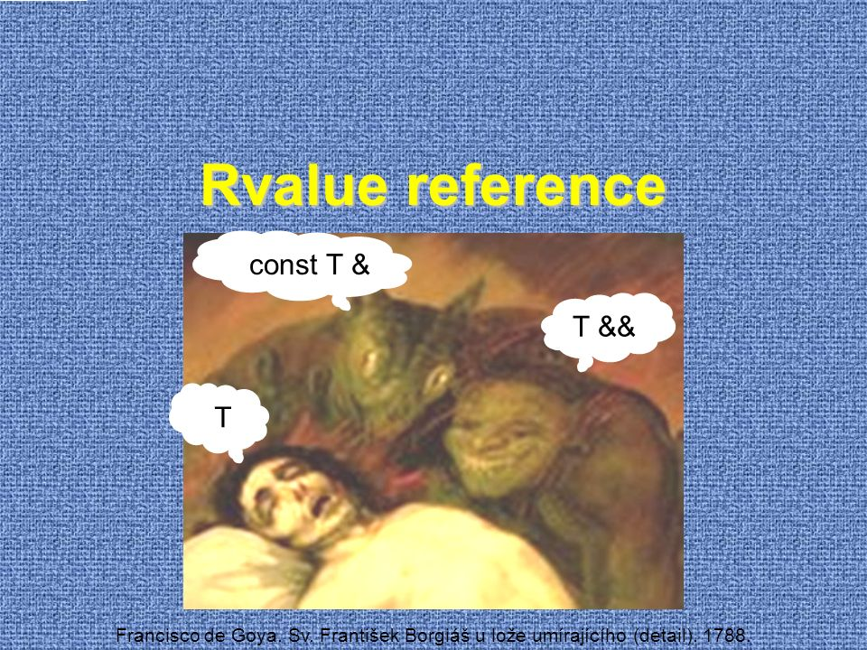 Teoretický pohled na šablony  Překladač dokáže vyhodnotit celočíselnou aritmetiku  I s rekurzivními funkcemi template struct Fib { static const int value = Fib ::value + Fib ::value; }; template<> struct Fib { static const int value = 1; }; template<> struct Fib { static const int value = 1; };  Kontrolní otázka:  Jak dlouho trvá výpočet (tj.