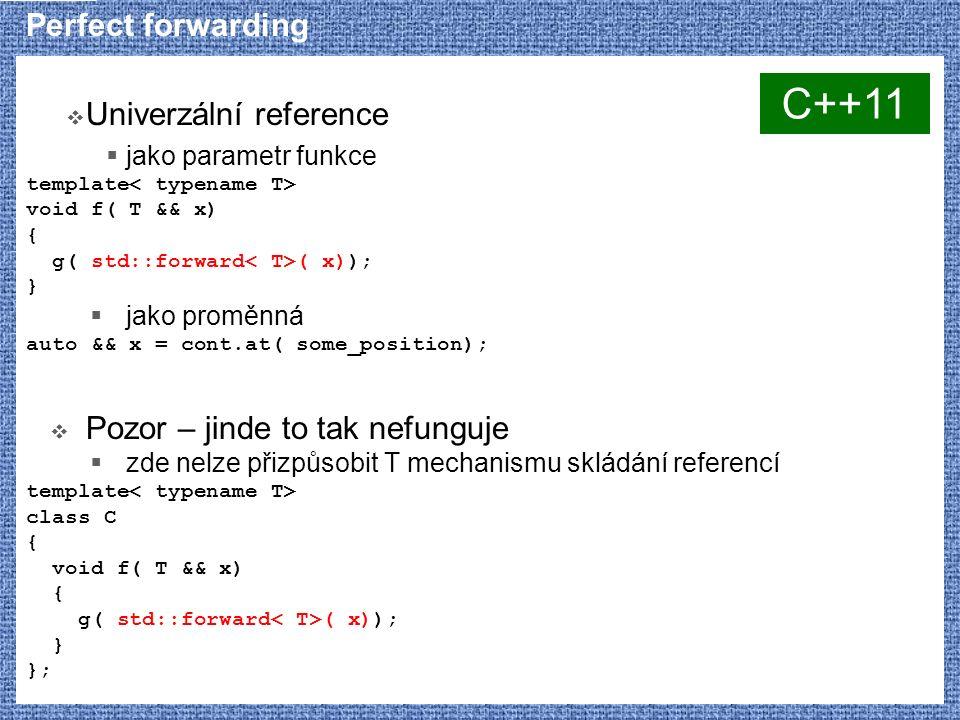 Perfect forwarding  Univerzální reference  jako parametr funkce template void f( T && x) { g( std::forward ( x)); }  jako proměnná auto && x = cont.at( some_position);  Pozor – jinde to tak nefunguje  zde nelze přizpůsobit T mechanismu skládání referencí template class C { void f( T && x) { g( std::forward ( x)); } }; C++11