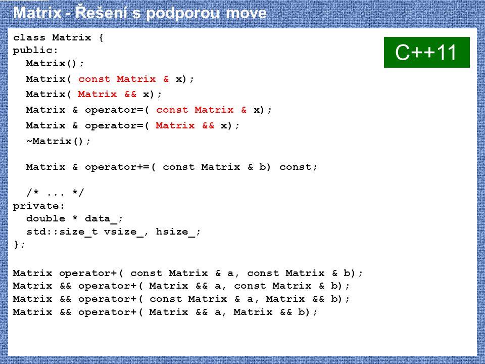 Matrix - Řešení s podporou move class Matrix { public: Matrix(); Matrix( const Matrix & x); Matrix( Matrix && x); Matrix & operator=( const Matrix & x); Matrix & operator=( Matrix && x); ~Matrix(); Matrix & operator+=( const Matrix & b) const; /*...