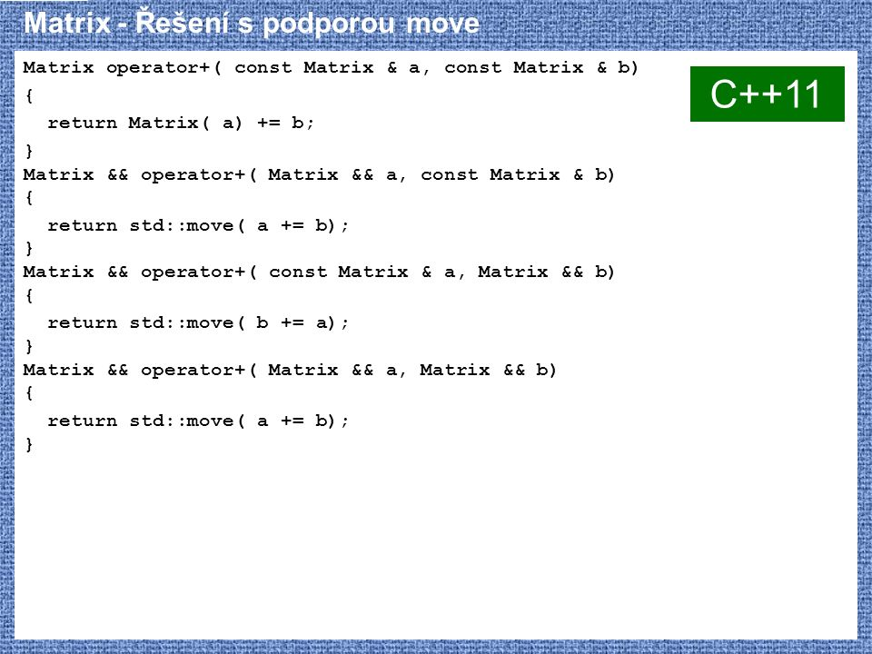 Matrix - Řešení s podporou move Matrix operator+( const Matrix & a, const Matrix & b) { return Matrix( a) += b; } Matrix && operator+( Matrix && a, const Matrix & b) { return std::move( a += b); } Matrix && operator+( const Matrix & a, Matrix && b) { return std::move( b += a); } Matrix && operator+( Matrix && a, Matrix && b) { return std::move( a += b); } C++11