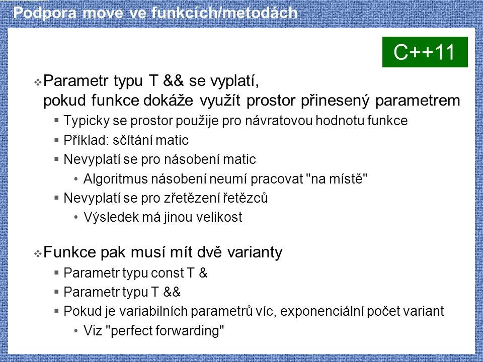 Podpora move ve funkcích/metodách  Parametr typu T && se vyplatí, pokud funkce dokáže využít prostor přinesený parametrem  Typicky se prostor použije pro návratovou hodnotu funkce  Příklad: sčítání matic  Nevyplatí se pro násobení matic Algoritmus násobení neumí pracovat na místě  Nevyplatí se pro zřetězení řetězců Výsledek má jinou velikost  Funkce pak musí mít dvě varianty  Parametr typu const T &  Parametr typu T &&  Pokud je variabilních parametrů víc, exponenciální počet variant Viz perfect forwarding C++11