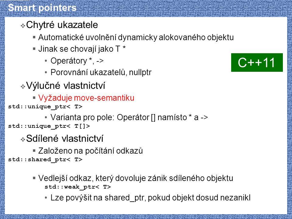  Chytré ukazatele  Automatické uvolnění dynamicky alokovaného objektu  Jinak se chovají jako T * Operátory *, -> Porovnání ukazatelů, nullptr  Výlučné vlastnictví  Vyžaduje move-semantiku std::unique_ptr Varianta pro pole: Operátor [] namísto * a -> std::unique_ptr  Sdílené vlastnictví  Založeno na počítání odkazů std::shared_ptr  Vedlejší odkaz, který dovoluje zánik sdíleného objektu std::weak_ptr Lze povýšit na shared_ptr, pokud objekt dosud nezanikl C++11