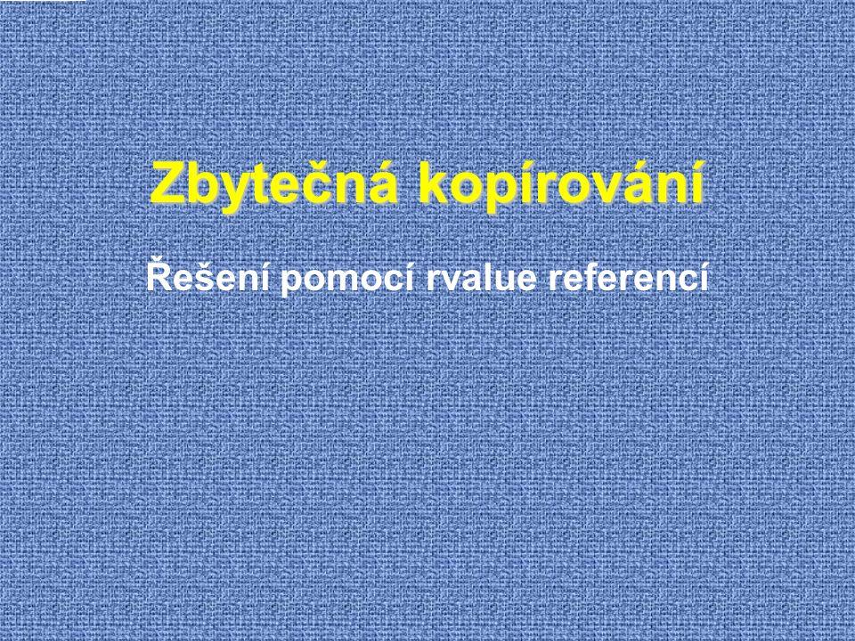 lvalue/rvalue  U výrazu překladač zkoumá  Typ (po odstranění vnějších referencí)  Kategorie - lvalue/rvalue T x; T * p; T & lr; T && rr; T f(); T & lrf(); T && rrf();  Lvalue typu T  K objektu je možné přistupovat opakovaně (má jméno) Pozor: pojmenovaná rvalue reference je lvalue.