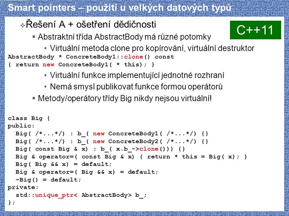 Smart pointers – použití u velkých datových typů  Řešení A + ošetření dědičnosti  Abstraktní třída AbstractBody má různé potomky Virtuální metoda clone pro kopírování, virtuální destruktor AbstractBody * ConcreteBody1::clone() const { return new ConcreteBody1( * this); } Virtuální funkce implementující jednotné rozhraní Nemá smysl publikovat funkce formou operátorů  Metody/operátory třídy Big nikdy nejsou virtuální.