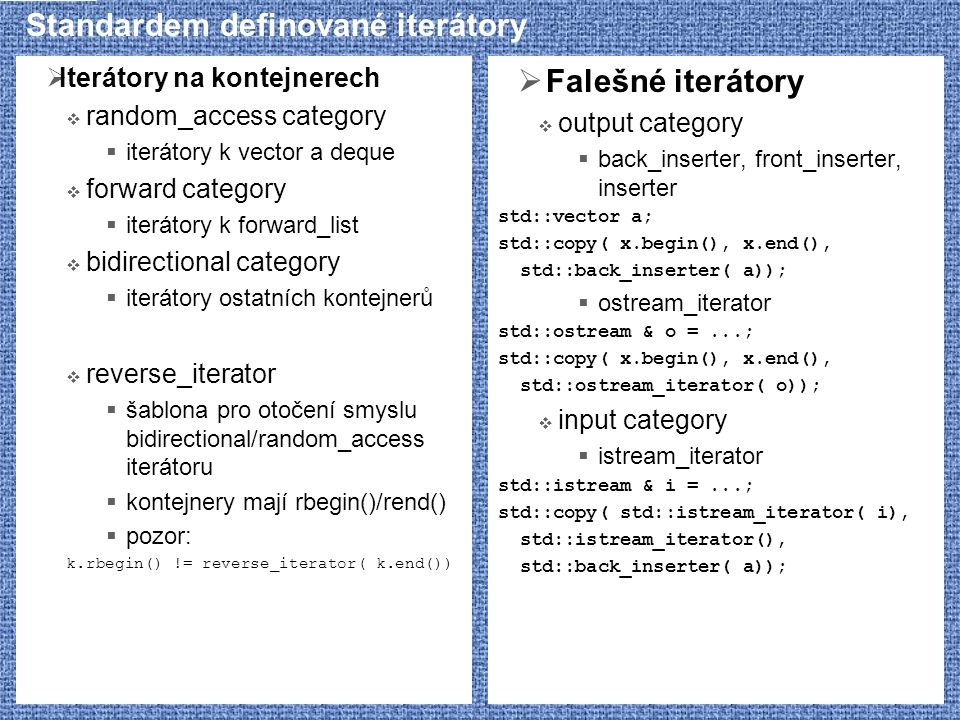 Standardem definované iterátory  Iterátory na kontejnerech  random_access category  iterátory k vector a deque  forward category  iterátory k for