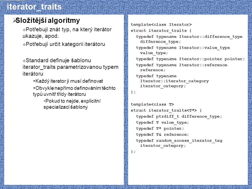 iterator_traits  Složitější algoritmy  Potřebují znát typ, na který iterátor ukazuje, apod.  Potřebují určit kategorii iterátoru  Standard definuj