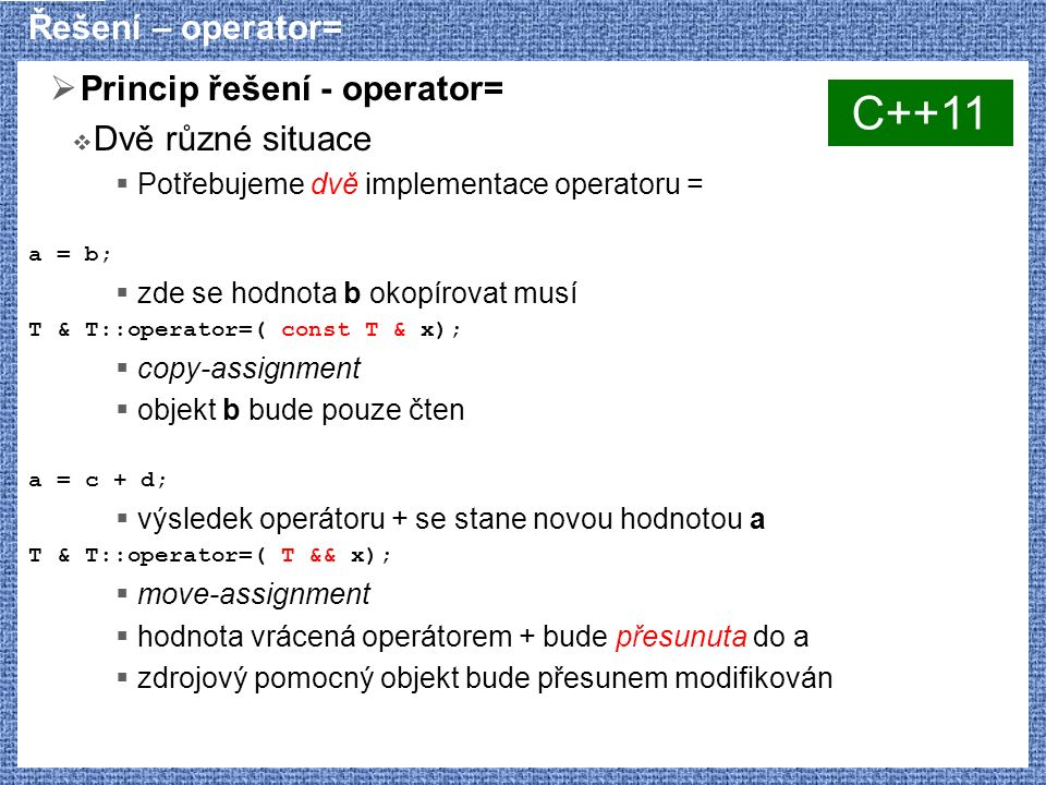 Řešení nepravidelností v šablonách  Řešení příbuzných problémů s odlišnými detaily  Šablony různých jmen template class vector { /*...*/ }; template class list { /*...*/ }; podobnost interface dovoluje použití ve společném algoritmu  Parciální/explicitní specializace šablony template class vector { /*...*/ }; template<> class vector { /*...*/ };  Přídavné parametry šablony, policy classes template class map { /*...*/ comparator::cmp() /*...*/};  Automatické odvození parametrů - traits template class less; template<> class less { /*...*/ strcmp() /*...*/ }; template class map { /*...*/ less ::cmp() /*...*/ };  Kombinace policy classes a traits template > class map;