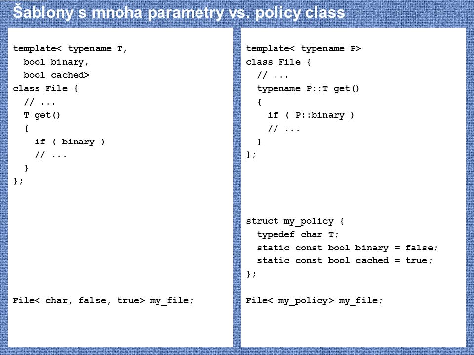 Šablony s mnoha parametry vs. policy class template< typename T, bool binary, bool cached> class File { //... T get() { if ( binary ) //... } }; File
