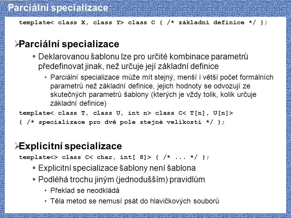 Parciální specializace template class C { /* základní definice */ };  Parciální specializace  Deklarovanou šablonu lze pro určité kombinace parametrů předefinovat jinak, než určuje její základní definice Parciální specializace může mít stejný, menší i větší počet formálních parametrů než základní definice, jejich hodnoty se odvozují ze skutečných parametrů šablony (kterých je vždy tolik, kolik určuje základní definice) template class C { /* specializace pro dvě pole stejné velikosti */ };  Explicitní specializace template<> class C { /*...
