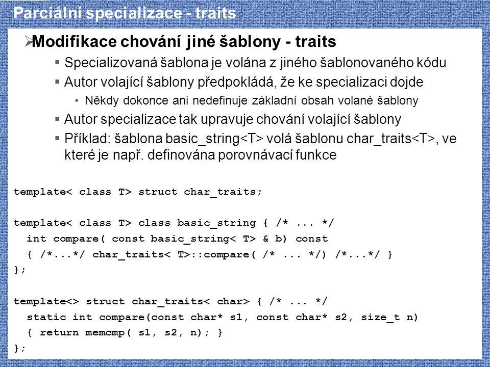 Parciální specializace - traits  Modifikace chování jiné šablony - traits  Specializovaná šablona je volána z jiného šablonovaného kódu  Autor vola