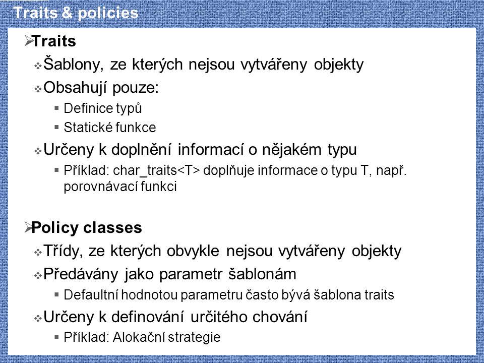 Traits & policies  Traits  Šablony, ze kterých nejsou vytvářeny objekty  Obsahují pouze:  Definice typů  Statické funkce  Určeny k doplnění info