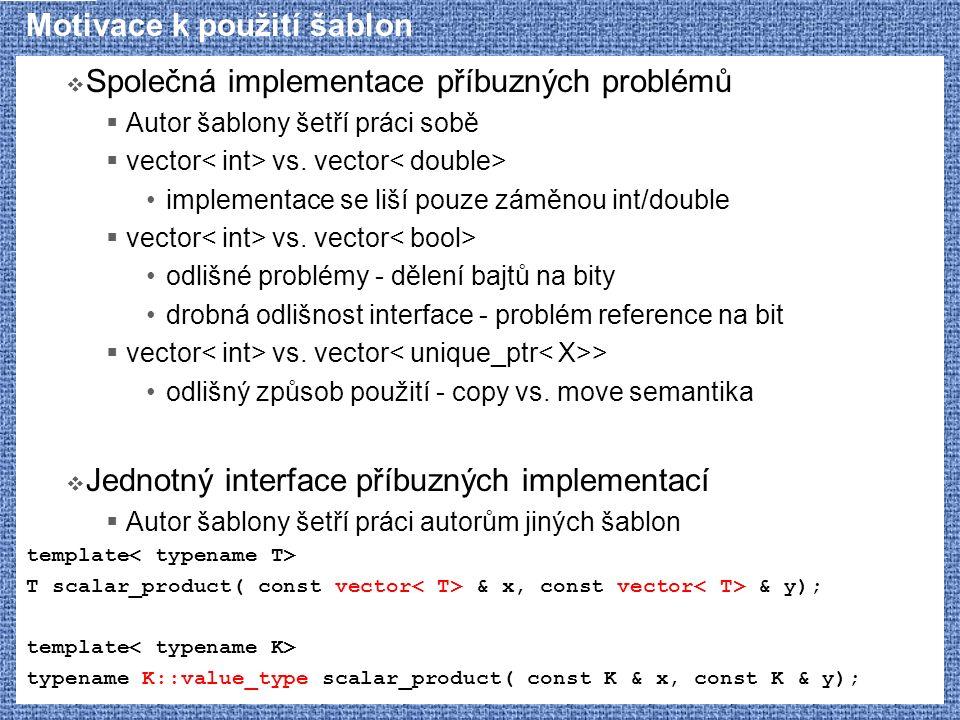 Motivace k použití šablon  Společná implementace příbuzných problémů  Autor šablony šetří práci sobě  vector vs. vector implementace se liší pouze