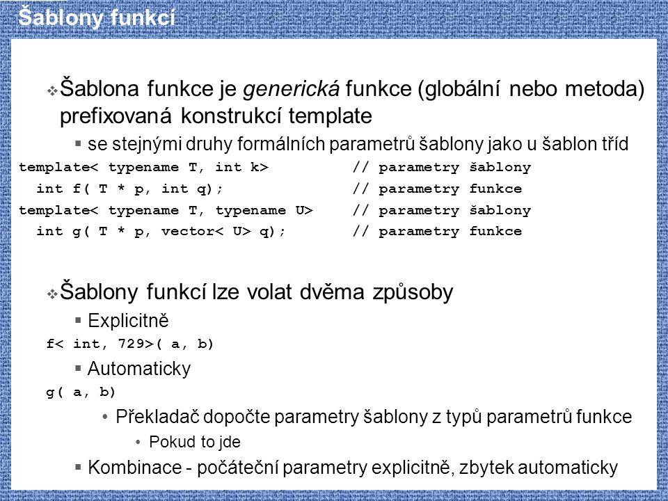 Šablony funkcí  Šablona funkce je generická funkce (globální nebo metoda) prefixovaná konstrukcí template  se stejnými druhy formálních parametrů ša