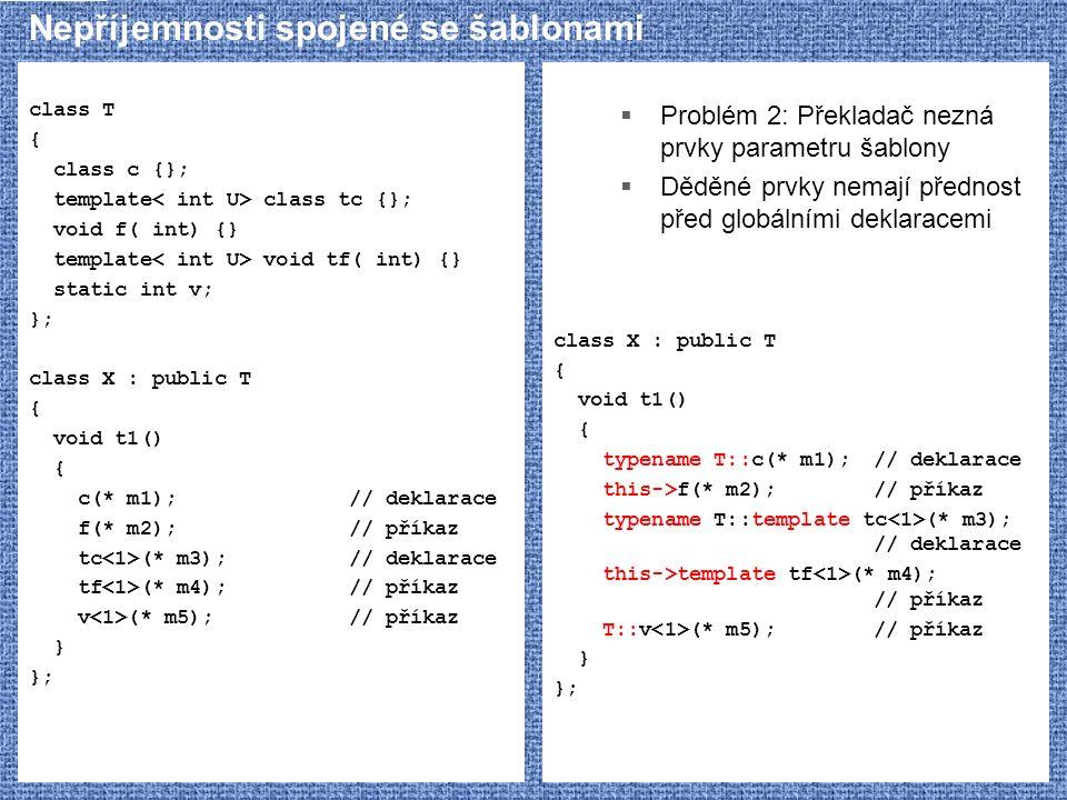 Nepříjemnosti spojené se šablonami class T { class c {}; template class tc {}; void f( int) {} template void tf( int) {} static int v; }; class X : public T { void t1() { c(* m1);// deklarace f(* m2);// příkaz tc (* m3);// deklarace tf (* m4);// příkaz v (* m5);// příkaz } };  Problém 2: Překladač nezná prvky parametru šablony  Děděné prvky nemají přednost před globálními deklaracemi class X : public T { void t1() { typename T::c(* m1);// deklarace this->f(* m2);// příkaz typename T::template tc (* m3); // deklarace this->template tf (* m4); // příkaz T::v (* m5);// příkaz } };