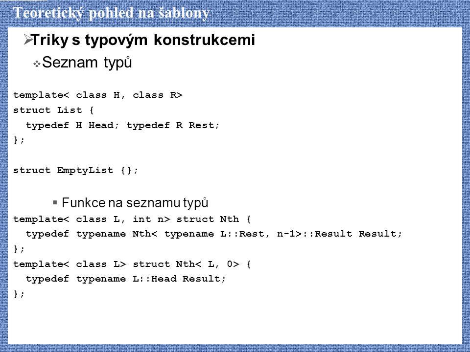Teoretický pohled na šablony  Triky s typovým konstrukcemi  Seznam typů template struct List { typedef H Head; typedef R Rest; }; struct EmptyList {};  Funkce na seznamu typů template struct Nth { typedef typename Nth ::Result Result; }; template struct Nth { typedef typename L::Head Result; };