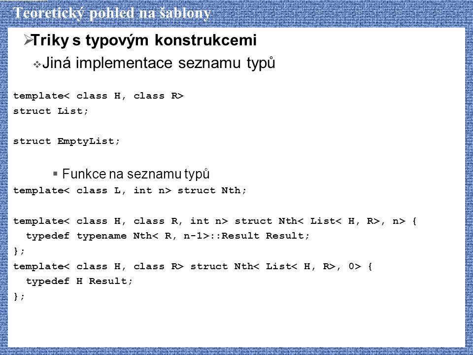Teoretický pohled na šablony  Triky s typovým konstrukcemi  Jiná implementace seznamu typů template struct List; struct EmptyList;  Funkce na sezna