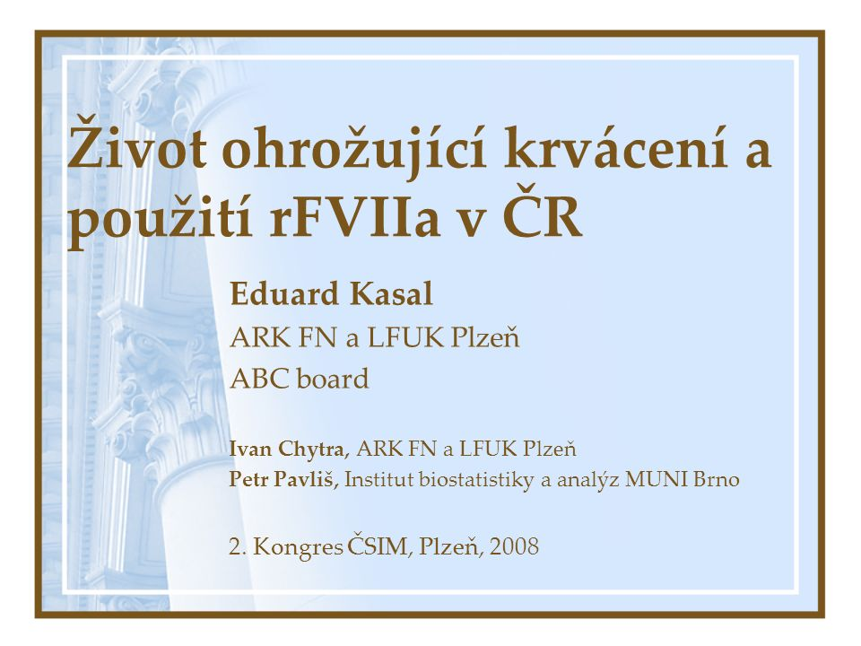Život ohrožující krvácení a použití rFVIIa v ČR Eduard Kasal ARK FN a LFUK Plzeň ABC board Ivan Chytra, ARK FN a LFUK Plzeň Petr Pavliš, Institut biostatistiky a analýz MUNI Brno 2.