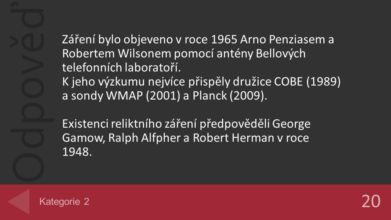 Odpověď Záření bylo objeveno v roce 1965 Arno Penziasem a Robertem Wilsonem pomocí antény Bellových telefonních laboratoří. K jeho výzkumu nejvíce při