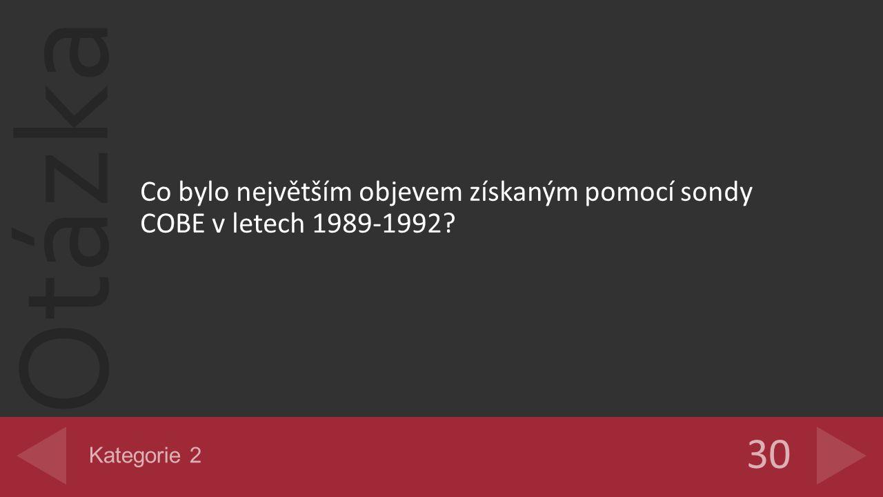 Otázka Co bylo největším objevem získaným pomocí sondy COBE v letech 1989-1992? 30 Kategorie 2