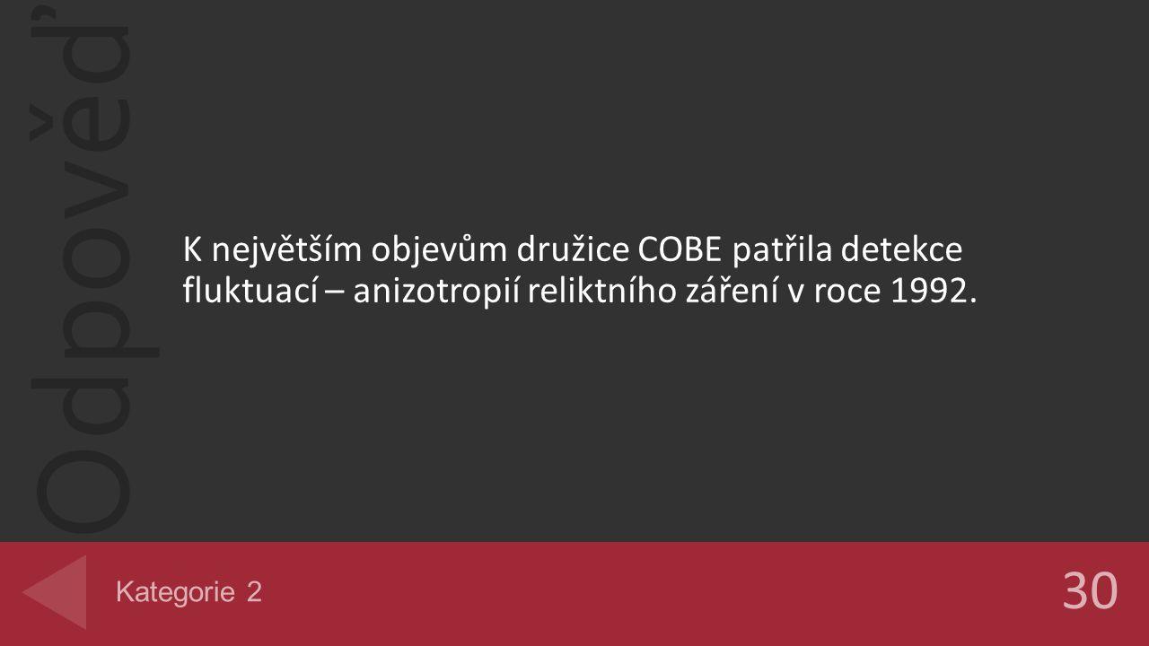 Odpověď K největším objevům družice COBE patřila detekce fluktuací – anizotropií reliktního záření v roce 1992. 30 Kategorie 2