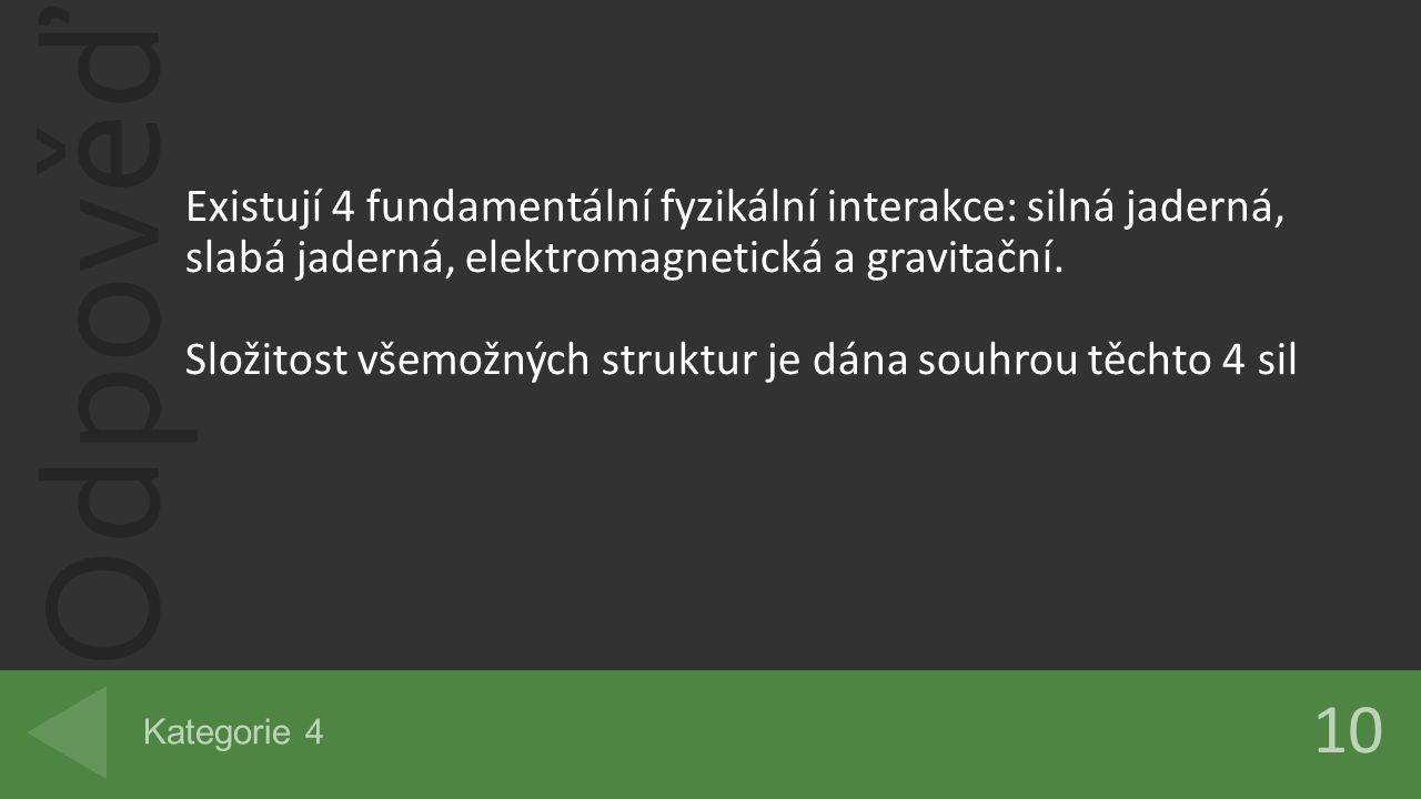 Odpověď 10 Kategorie 4 Existují 4 fundamentální fyzikální interakce: silná jaderná, slabá jaderná, elektromagnetická a gravitační. Složitost všemožnýc