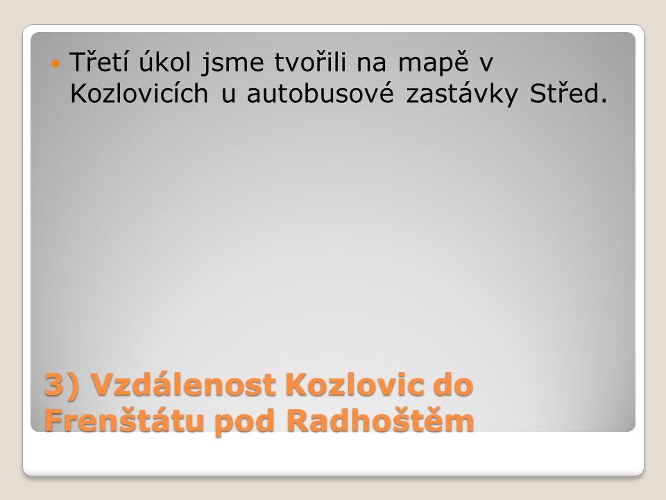 3) Vzdálenost Kozlovic do Frenštátu pod Radhoštěm Třetí úkol jsme tvořili na mapě v Kozlovicích u autobusové zastávky Střed.
