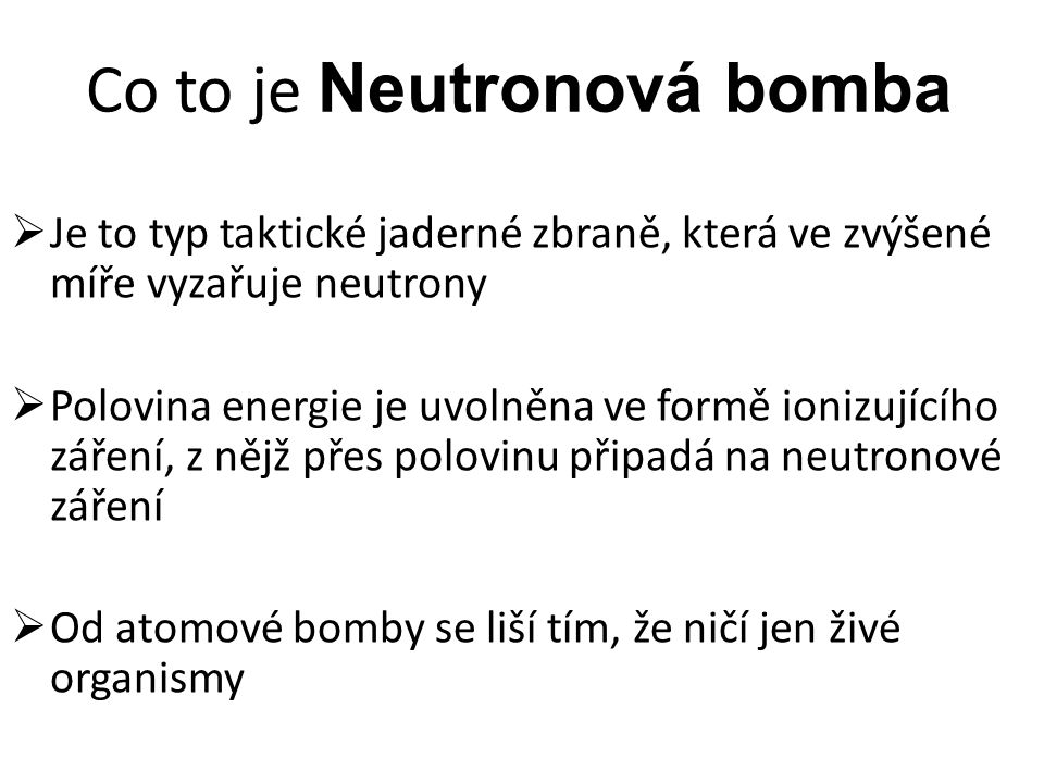 Co to je Neutronová bomba  Je to typ taktické jaderné zbraně, která ve zvýšené míře vyzařuje neutrony  Polovina energie je uvolněna ve formě ionizujícího záření, z nějž přes polovinu připadá na neutronové záření  Od atomové bomby se liší tím, že ničí jen živé organismy
