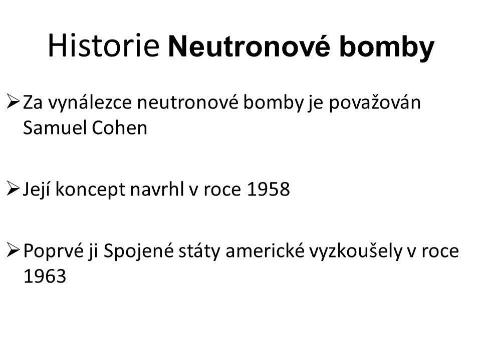 Historie Neutronové bomby  Za vynálezce neutronové bomby je považován Samuel Cohen  Její koncept navrhl v roce 1958  Poprvé ji Spojené státy americké vyzkoušely v roce 1963