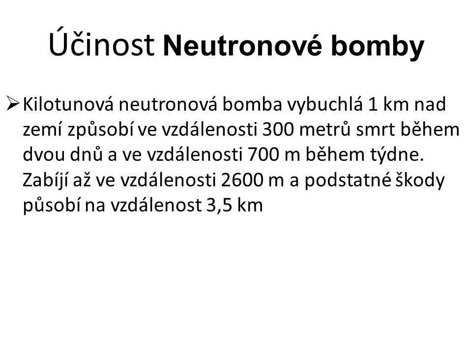 Účinost Neutronové bomby  Kilotunová neutronová bomba vybuchlá 1 km nad zemí způsobí ve vzdálenosti 300 metrů smrt během dvou dnů a ve vzdálenosti 70