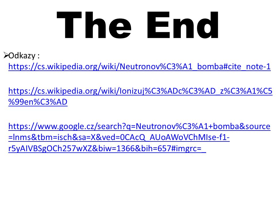The End  Odkazy : https://cs.wikipedia.org/wiki/Neutronov%C3%A1_bomba#cite_note-1 https://cs.wikipedia.org/wiki/Neutronov%C3%A1_bomba#cite_note-1 https://cs.wikipedia.org/wiki/Ionizuj%C3%ADc%C3%AD_z%C3%A1%C5 %99en%C3%AD https://www.google.cz/search?q=Neutronov%C3%A1+bomba&source =lnms&tbm=isch&sa=X&ved=0CAcQ_AUoAWoVChMIse-f1- r5yAIVBSgOCh257wXZ&biw=1366&bih=657#imgrc=_ https://www.google.cz/search?q=Neutronov%C3%A1+bomba&source =lnms&tbm=isch&sa=X&ved=0CAcQ_AUoAWoVChMIse-f1- r5yAIVBSgOCh257wXZ&biw=1366&bih=657#imgrc=_