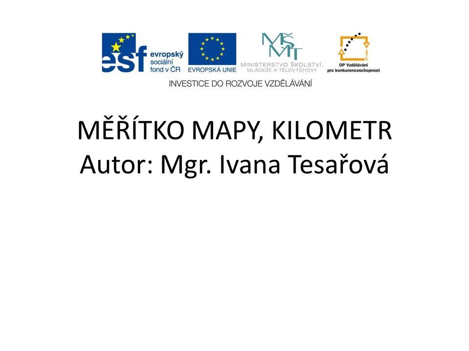 MĚŘÍTKO MAPY, KILOMETR Autor: Mgr. Ivana Tesařová