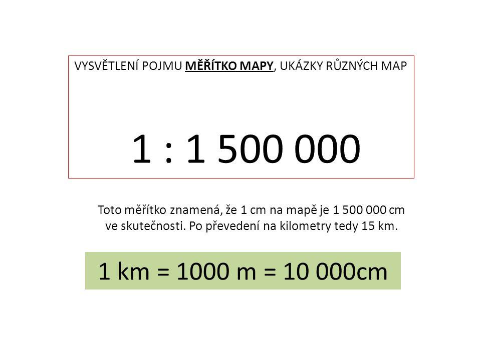 VYSVĚTLENÍ POJMU MĚŘÍTKO MAPY, UKÁZKY RŮZNÝCH MAP 1 : 1 500 000 Toto měřítko znamená, že 1 cm na mapě je 1 500 000 cm ve skutečnosti. Po převedení na
