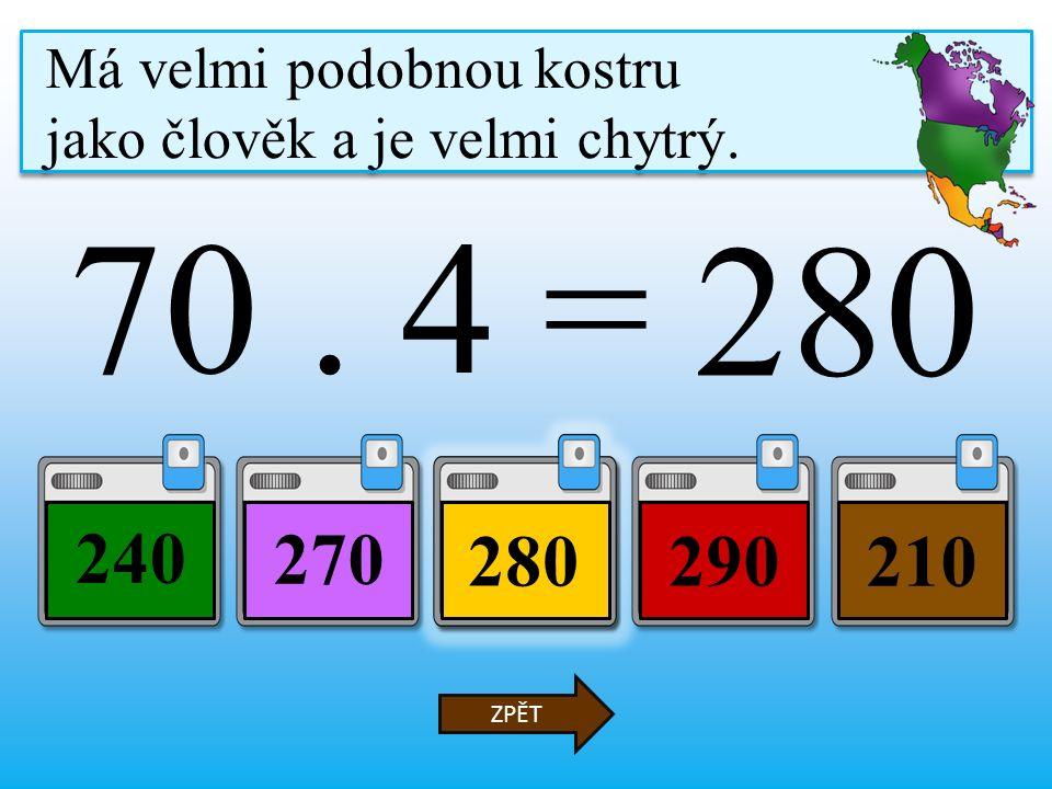 70. 4 = 280290 240 210 ZPĚT Má velmi podobnou kostru jako člověk a je velmi chytrý.