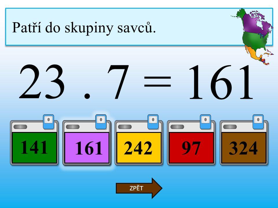 23. 7 = 24297 141 324 ZPĚT Patří do skupiny savců. 161