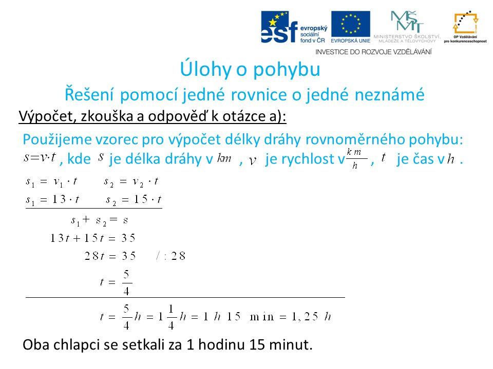 Úlohy o pohybu Řešení pomocí jedné rovnice o jedné neznámé Výpočet, zkouška a odpověď k otázce a): Použijeme vzorec pro výpočet délky dráhy rovnoměrného pohybu:, kde je délka dráhy v, je rychlost v, je čas v.