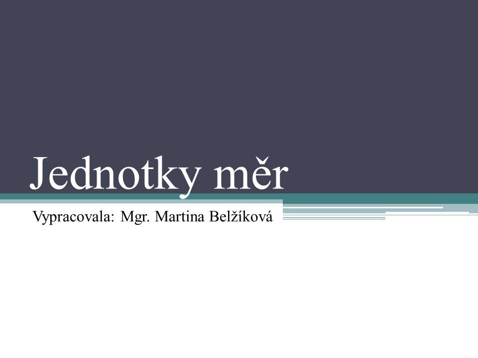 Jednotky měr Vypracovala: Mgr. Martina Belžíková
