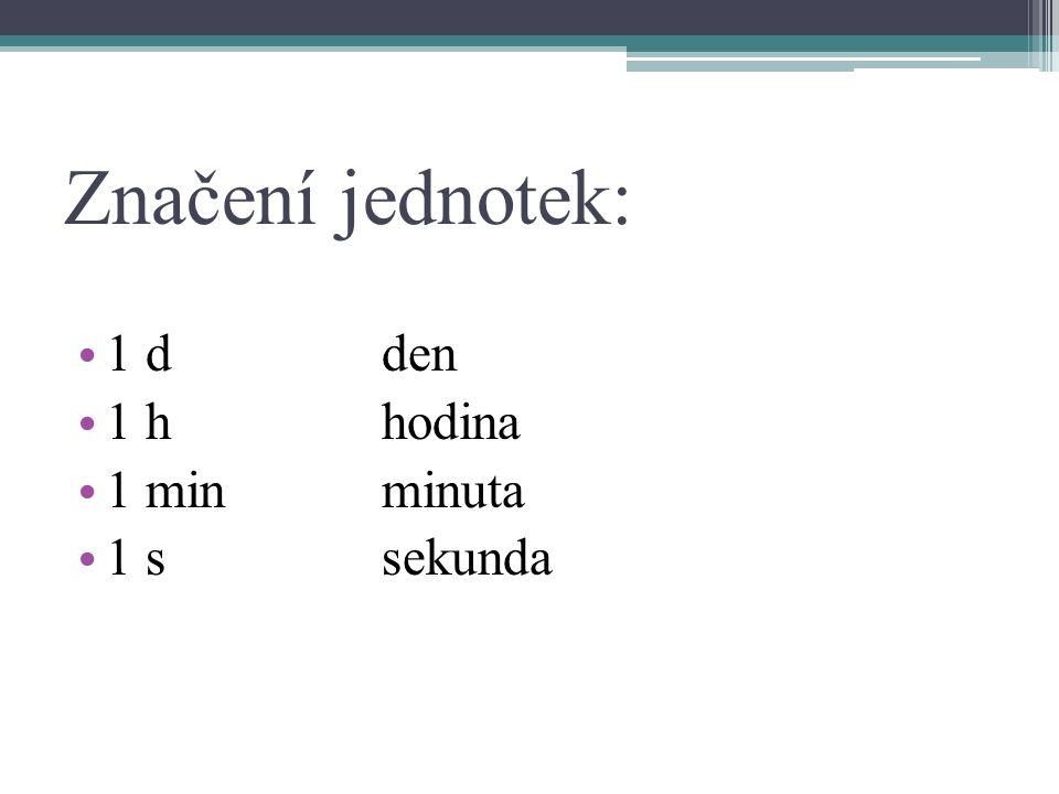 Značení jednotek: 1 dden 1 hhodina 1 minminuta 1 ssekunda