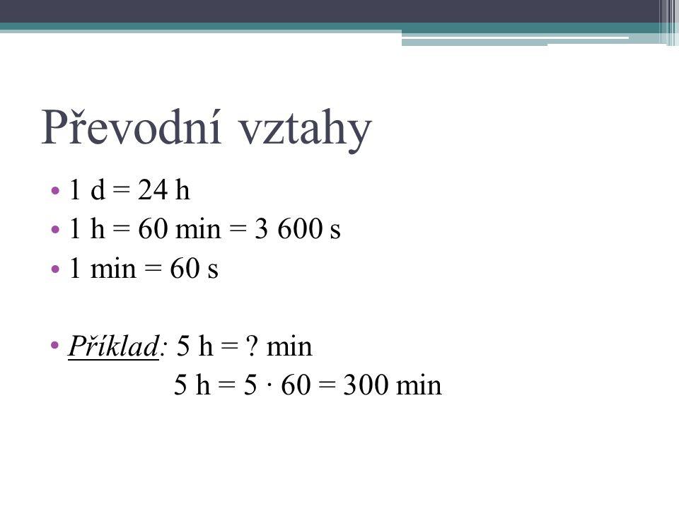 Převodní vztahy 1 d = 24 h 1 h = 60 min = 3 600 s 1 min = 60 s Příklad: 5 h = .