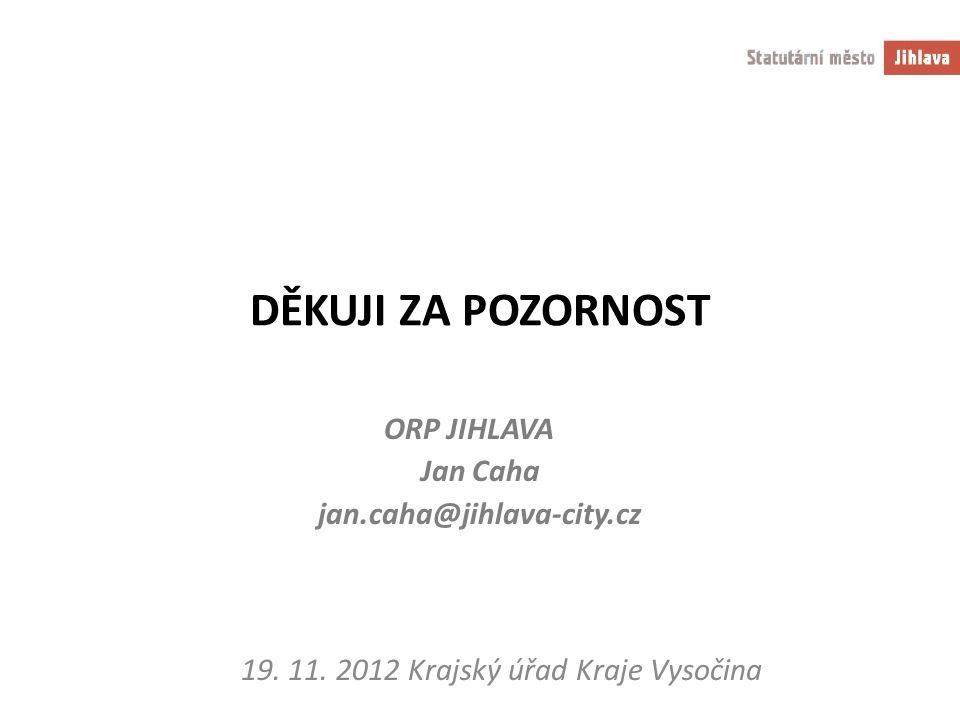 DĚKUJI ZA POZORNOST ORP JIHLAVA Jan Caha jan.caha@jihlava-city.cz 19. 11. 2012 Krajský úřad Kraje Vysočina