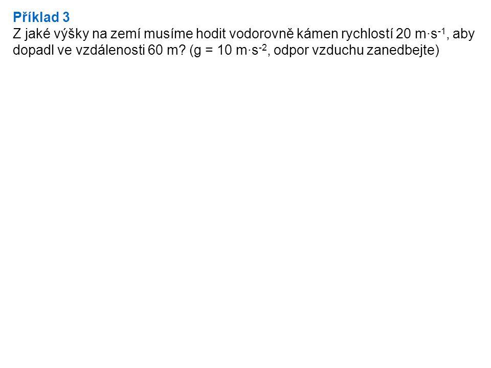 Příklad 3 Z jaké výšky na zemí musíme hodit vodorovně kámen rychlostí 20 m·s -1, aby dopadl ve vzdálenosti 60 m.
