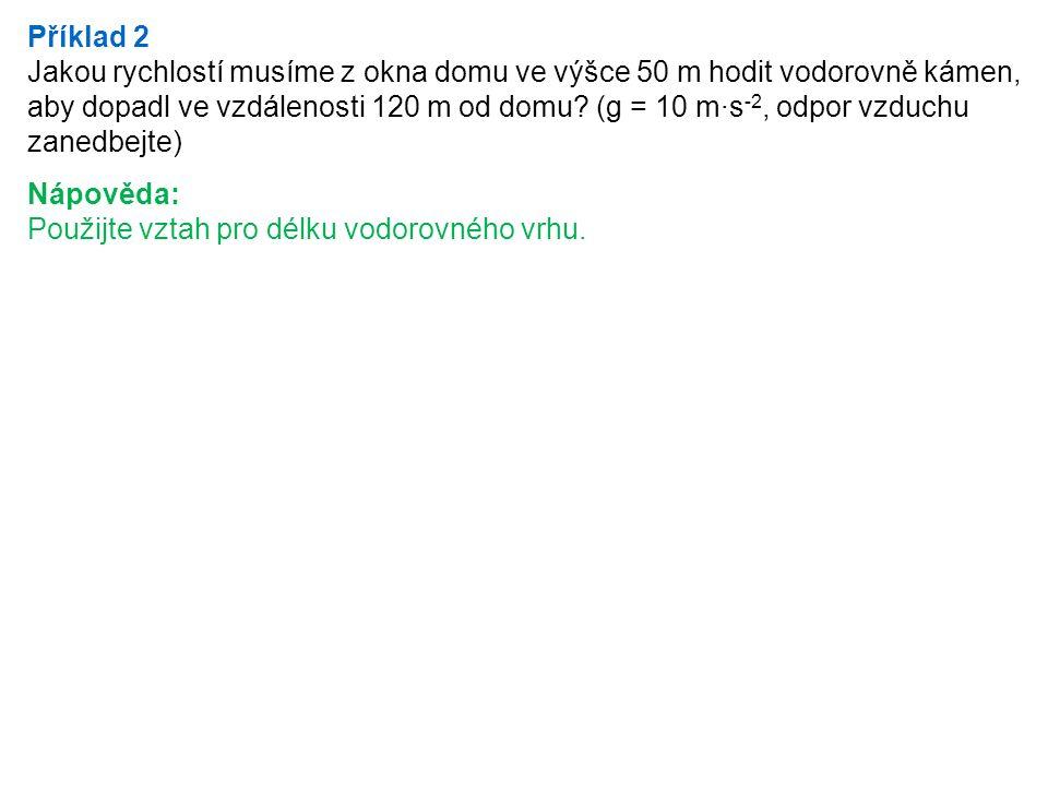Příklad 2 Jakou rychlostí musíme z okna domu ve výšce 50 m hodit vodorovně kámen, aby dopadl ve vzdálenosti 120 m od domu? (g = 10 m·s -2, odpor vzduc