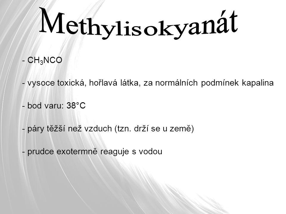 - CH 3 NCO - vysoce toxická, hořlavá látka, za normálních podmínek kapalina - bod varu: 38°C - páry těžší než vzduch (tzn. drží se u země) - prudce ex