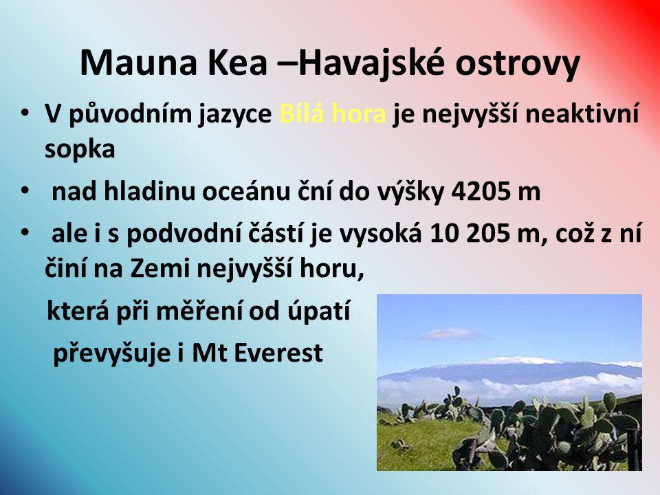Mauna Kea –Havajské ostrovy V původním jazyce Bílá hora je nejvyšší neaktivní sopka nad hladinu oceánu ční do výšky 4205 m ale i s podvodní částí je vysoká 10 205 m, což z ní činí na Zemi nejvyšší horu, která při měření od úpatí převyšuje i Mt Everest