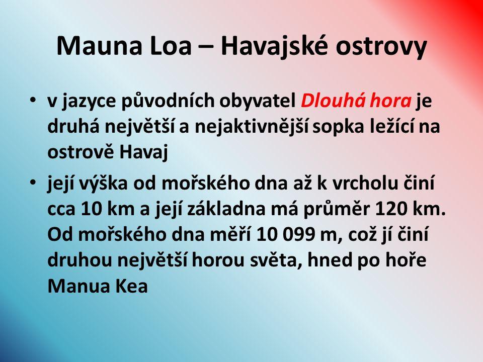 Mauna Loa – Havajské ostrovy v jazyce původních obyvatel Dlouhá hora je druhá největší a nejaktivnější sopka ležící na ostrově Havaj její výška od mořského dna až k vrcholu činí cca 10 km a její základna má průměr 120 km.