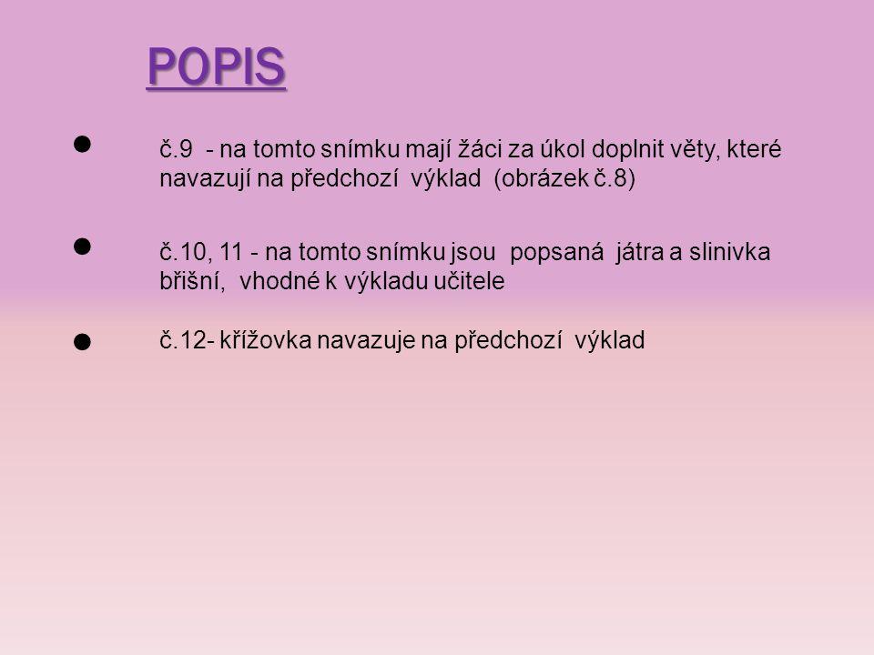 POPIS č.9 - na tomto snímku mají žáci za úkol doplnit věty, které navazují na předchozí výklad (obrázek č.8) č.10, 11 - na tomto snímku jsou popsaná játra a slinivka břišní, vhodné k výkladu učitele č.12- křížovka navazuje na předchozí výklad
