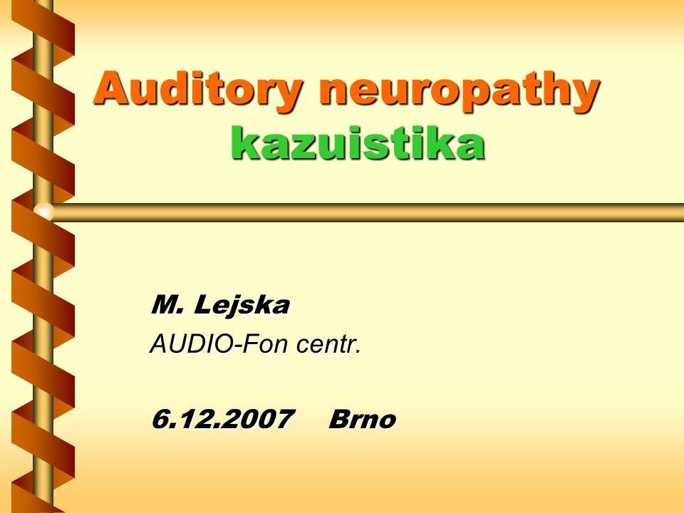 Auditory neuropathy kazuistika M. Lejska AUDIO-Fon centr. 6.12.2007 Brno